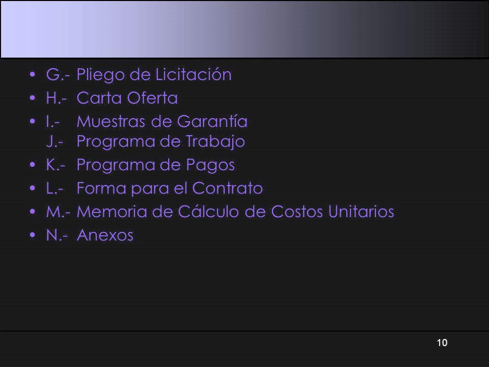 G.-Pliego de Licitación H.-Carta Oferta I.-Muestras de Garantía J.-Programa de Trabajo K.-Programa de Pagos L.-Forma para el Contrato M.-Memoria de Cálculo de Costos Unitarios N.-Anexos 10