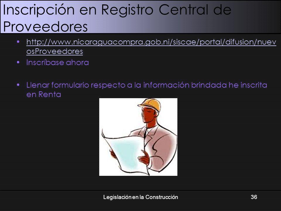 Inscripción en Registro Central de Proveedores http://www.nicaraguacompra.gob.ni/siscae/portal/difusion/nuev osProveedoreshttp://www.nicaraguacompra.gob.ni/siscae/portal/difusion/nuev osProveedores Inscríbase ahora Llenar formulario respecto a la información brindada he inscrita en Renta Legislación en la Construcción36