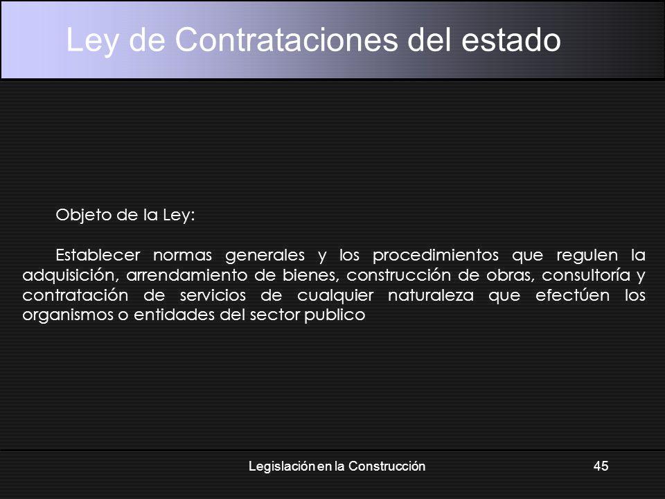 Legislación en la Construcción45 Ley de Contrataciones del estado Objeto de la Ley: Establecer normas generales y los procedimientos que regulen la adquisición, arrendamiento de bienes, construcción de obras, consultoría y contratación de servicios de cualquier naturaleza que efectúen los organismos o entidades del sector publico