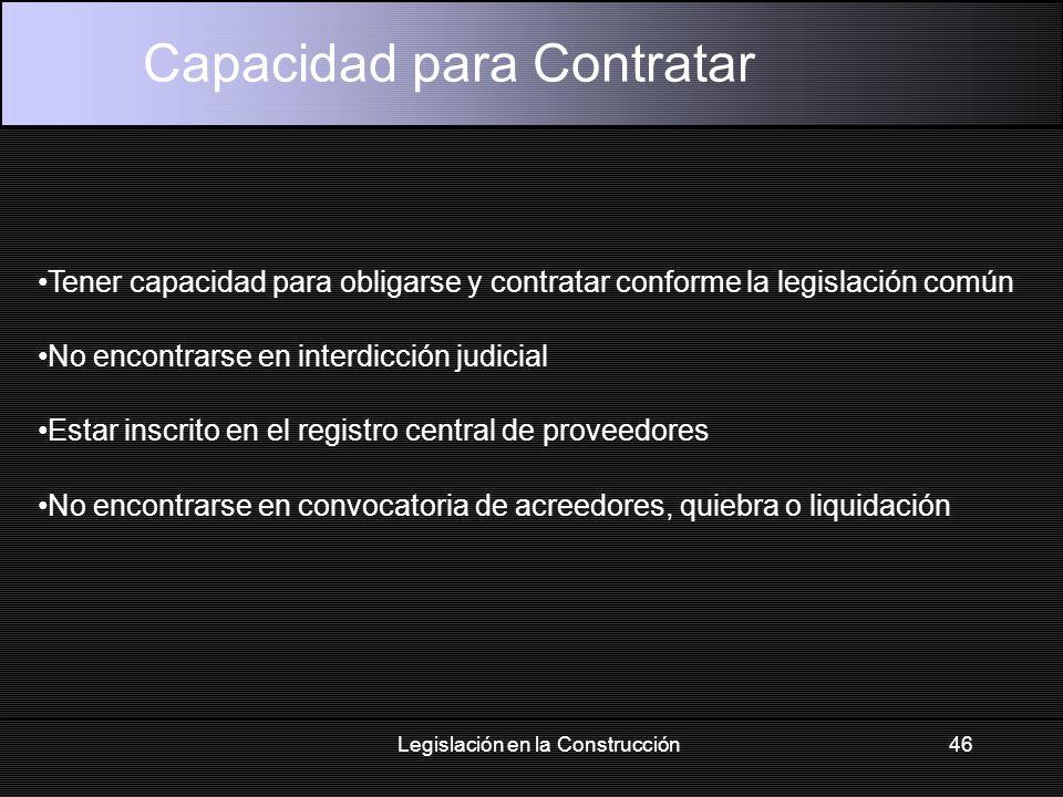 Legislación en la Construcción46 Capacidad para Contratar Tener capacidad para obligarse y contratar conforme la legislación común No encontrarse en interdicción judicial Estar inscrito en el registro central de proveedores No encontrarse en convocatoria de acreedores, quiebra o liquidación