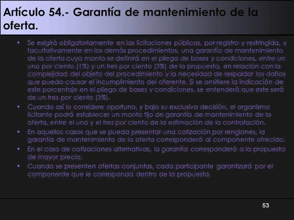 Artículo 54.- Garantía de mantenimiento de la oferta. Se exigirá obligatoriamente en las licitaciones públicas, por registro y restringida, y facultat