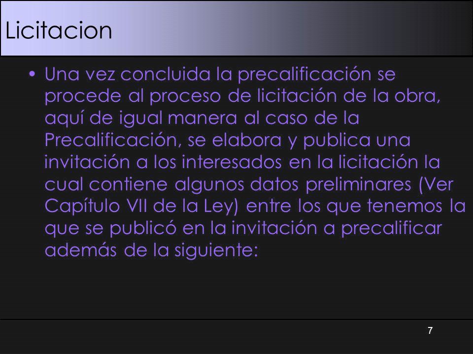 Licitacion Una vez concluida la precalificación se procede al proceso de licitación de la obra, aquí de igual manera al caso de la Precalificación, se elabora y publica una invitación a los interesados en la licitación la cual contiene algunos datos preliminares (Ver Capítulo VII de la Ley) entre los que tenemos la que se publicó en la invitación a precalificar además de la siguiente: 7