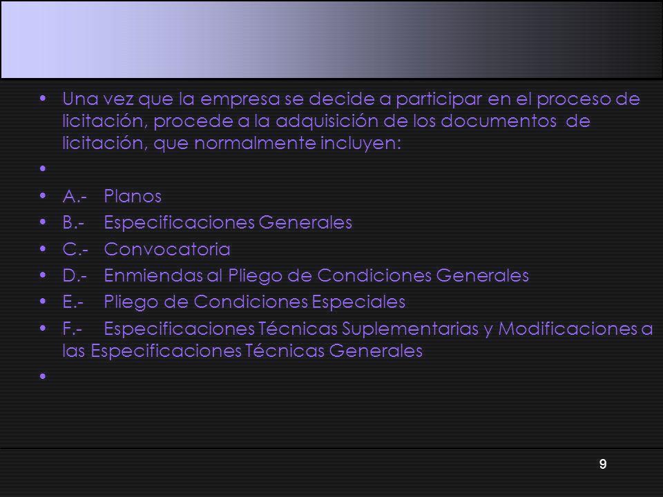 Una vez que la empresa se decide a participar en el proceso de licitación, procede a la adquisición de los documentos de licitación, que normalmente incluyen: A.-Planos B.-Especificaciones Generales C.-Convocatoria D.-Enmiendas al Pliego de Condiciones Generales E.-Pliego de Condiciones Especiales F.-Especificaciones Técnicas Suplementarias y Modificaciones a las Especificaciones Técnicas Generales 9