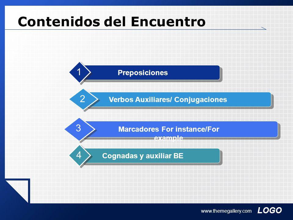 LOGO www.themegallery.com Contenidos del Encuentro Preposiciones 1 Verbos Auxiliares/ Conjugaciones 2 Marcadores For instance/For example 3 Cognadas y
