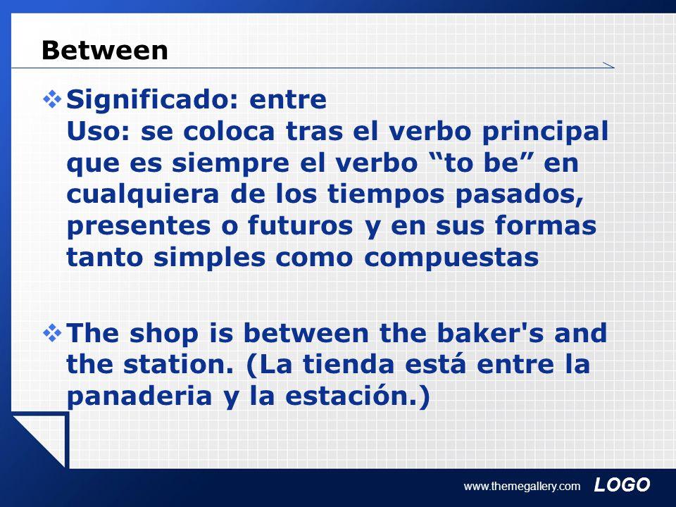 LOGO www.themegallery.com Between Significado: entre Uso: se coloca tras el verbo principal que es siempre el verbo to be en cualquiera de los tiempos