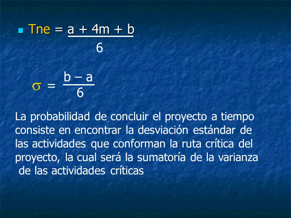 Tne = a + 4m + b Tne = a + 4m + b 6 = b – a 6 La probabilidad de concluir el proyecto a tiempo consiste en encontrar la desviación estándar de las act