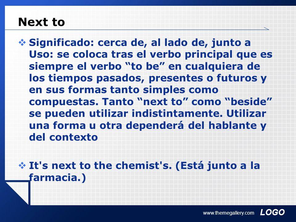 LOGO www.themegallery.com Next to Significado: cerca de, al lado de, junto a Uso: se coloca tras el verbo principal que es siempre el verbo to be en cualquiera de los tiempos pasados, presentes o futuros y en sus formas tanto simples como compuestas.