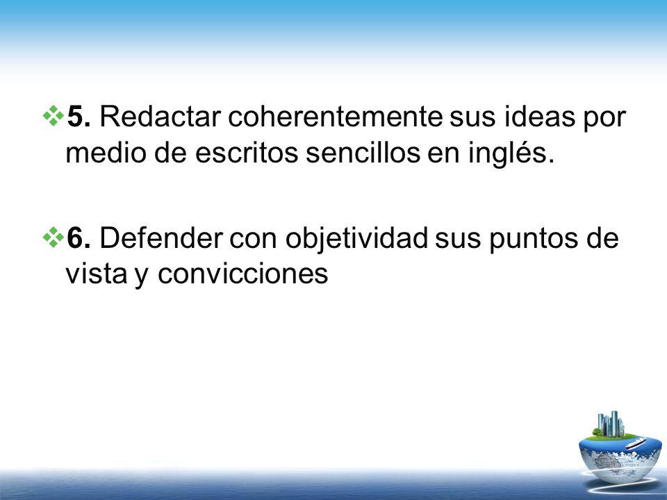 5. Redactar coherentemente sus ideas por medio de escritos sencillos en inglés. 6. Defender con objetividad sus puntos de vista y convicciones