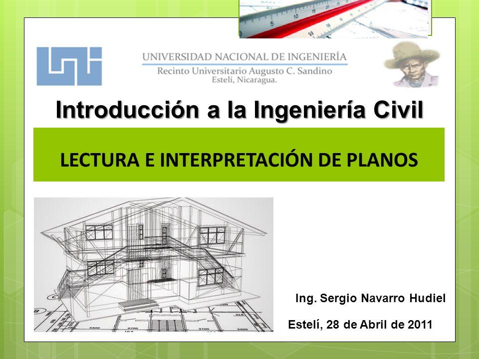 LECTURA E INTERPRETACIÓN DE PLANOS Estelí, 28 de Abril de 2011 Introducción a la Ingeniería Civil Ing. Sergio Navarro Hudiel