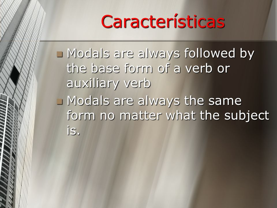 Características Modals are always followed by the base form of a verb or auxiliary verb Modals are always followed by the base form of a verb or auxiliary verb Modals are always the same form no matter what the subject is.