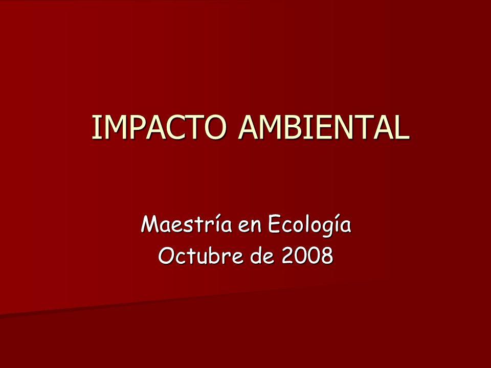 IMPACTO AMBIENTAL IMPACTO AMBIENTAL Maestría en Ecología Octubre de 2008