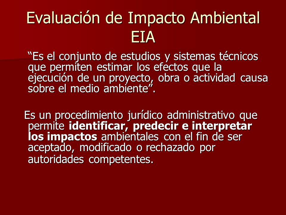 Evaluación de Impacto Ambiental EIA Es el conjunto de estudios y sistemas técnicos que permiten estimar los efectos que la ejecución de un proyecto, o