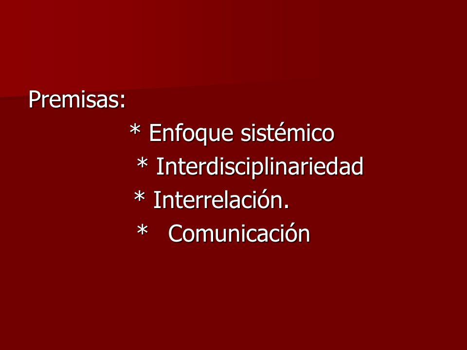 Premisas: * Enfoque sistémico * Enfoque sistémico * Interdisciplinariedad * Interdisciplinariedad * Interrelación. * Interrelación. * Comunicación * C