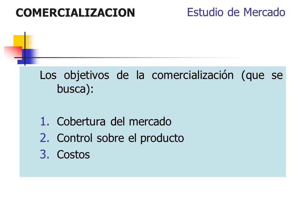 COMERCIALIZACION Los objetivos de la comercialización (que se busca): 1. Cobertura del mercado 2. Control sobre el producto 3. Costos Estudio de Merca
