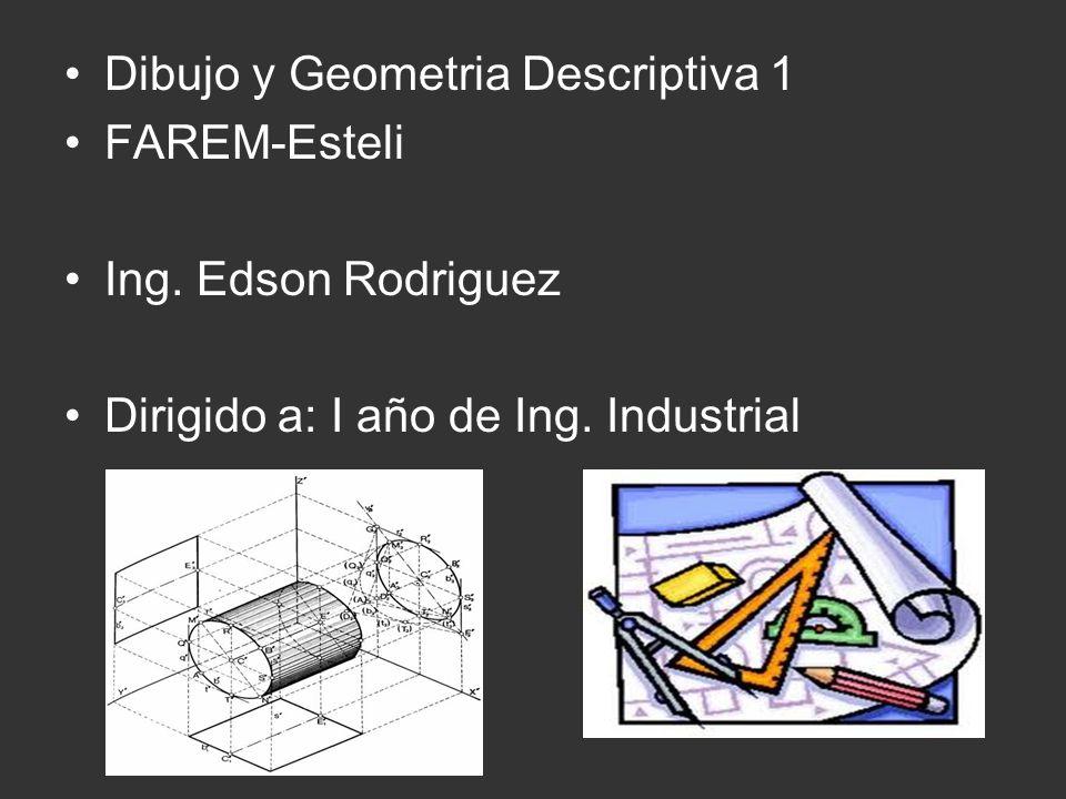 Dibujo y Geometria Descriptiva 1 FAREM-Esteli Ing. Edson Rodriguez Dirigido a: I año de Ing. Industrial