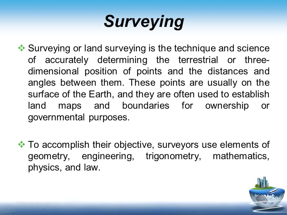 Surveying Surveying or land surveying is the technique and science of accurately determining the terrestrial or three- dimensional position of points