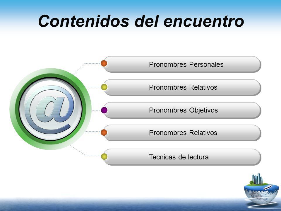 Contenidos del encuentro Pronombres Personales Pronombres Relativos Pronombres Objetivos Pronombres Relativos Tecnicas de lectura