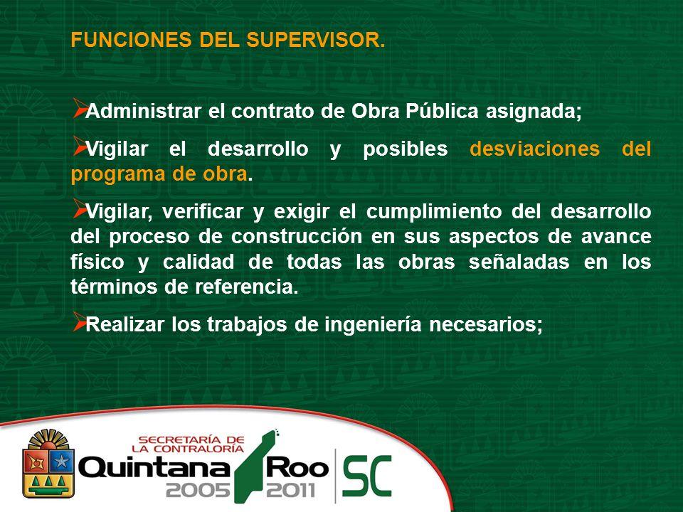 FUNCIONES DEL SUPERVISOR. Administrar el contrato de Obra Pública asignada; Vigilar el desarrollo y posibles desviaciones del programa de obra. Vigila
