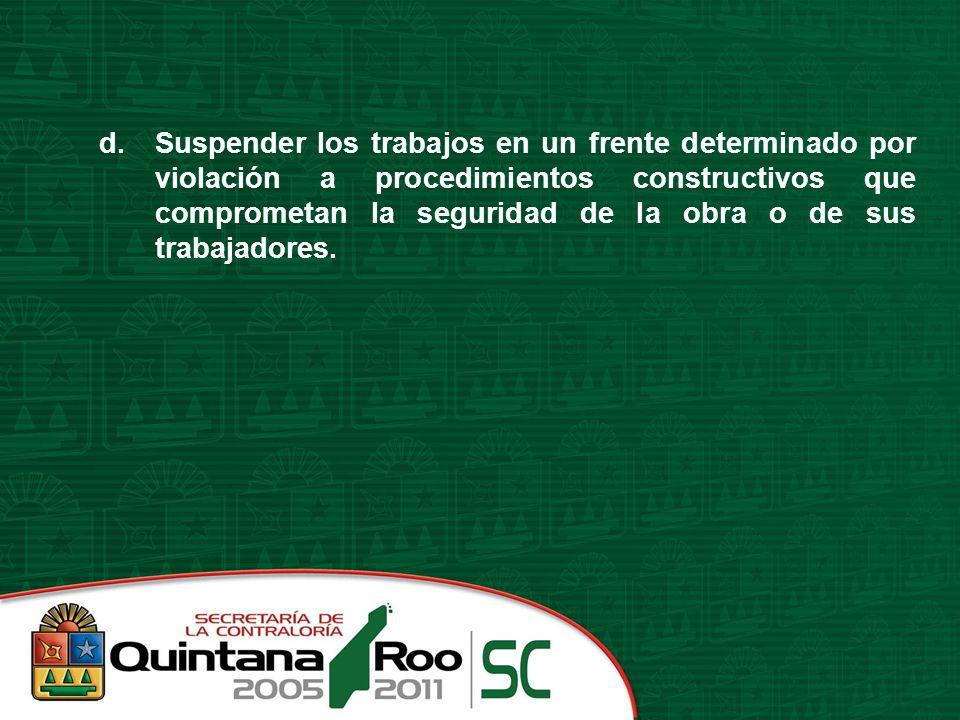 d.Suspender los trabajos en un frente determinado por violación a procedimientos constructivos que comprometan la seguridad de la obra o de sus trabaj