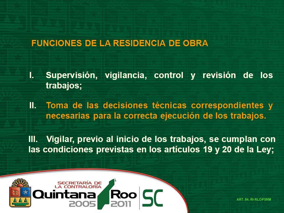 FUNCIONES DE LA RESIDENCIA DE OBRA I.Supervisión, vigilancia, control y revisión de los trabajos; II.Toma de las decisiones técnicas correspondientes