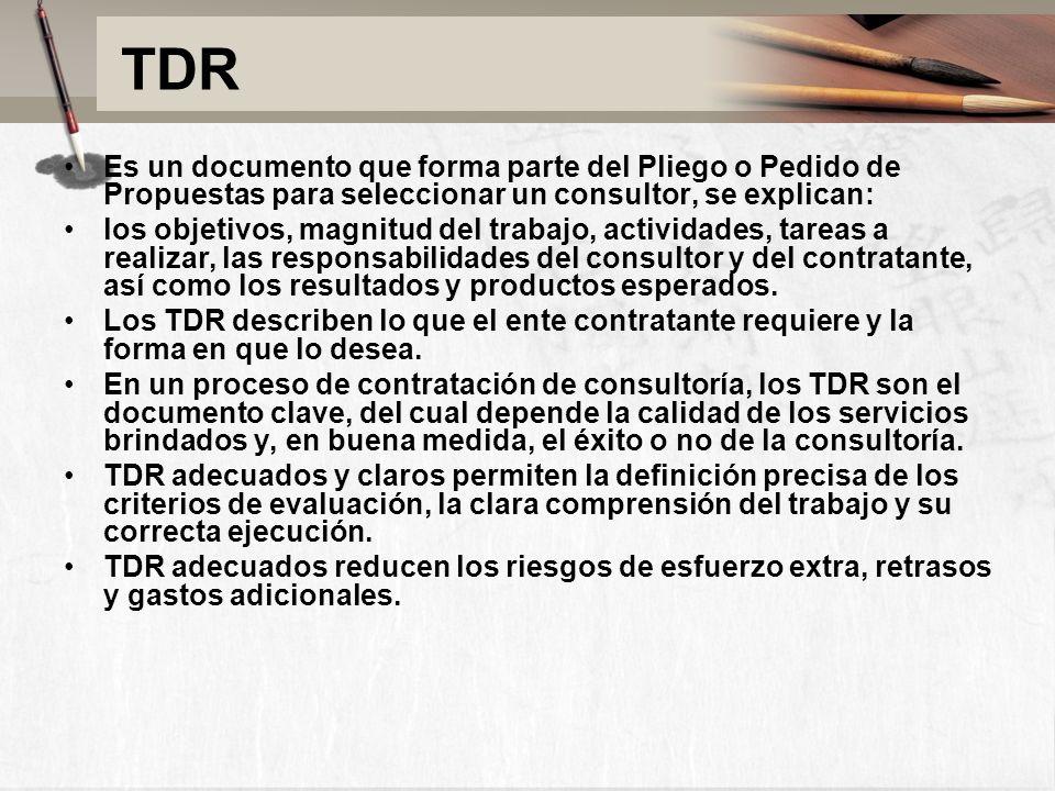 TDR Es un documento que forma parte del Pliego o Pedido de Propuestas para seleccionar un consultor, se explican: los objetivos, magnitud del trabajo, actividades, tareas a realizar, las responsabilidades del consultor y del contratante, así como los resultados y productos esperados.