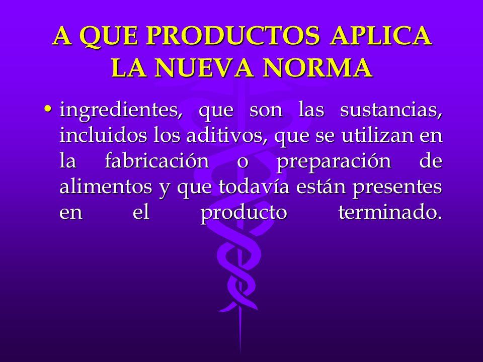 A QUE PRODUCTOS APLICA LA NUEVA NORMA ingredientes, que son las sustancias, incluidos los aditivos, que se utilizan en la fabricación o preparación de