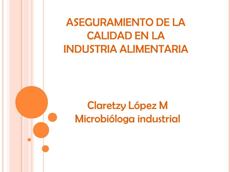 CLARETZY LOPEZ M BACTERIOLOGA ESP. ASEGURAMIENTO DE LA CALIDAD EN LA INDUSTRIA ALIMENTARIA Claretzy López M Microbióloga industrial
