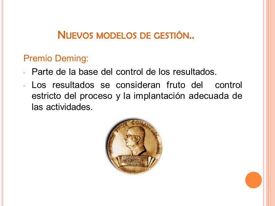 N UEVOS MODELOS DE GESTIÓN.. Premio Deming: - Parte de la base del control de los resultados. - Los resultados se consideran fruto del control estrict