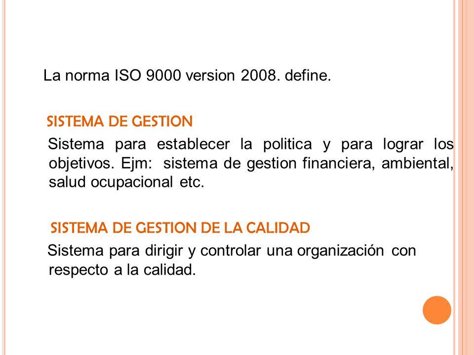La norma ISO 9000 version 2008. define. SISTEMA DE GESTION Sistema para establecer la politica y para lograr los objetivos. Ejm: sistema de gestion fi