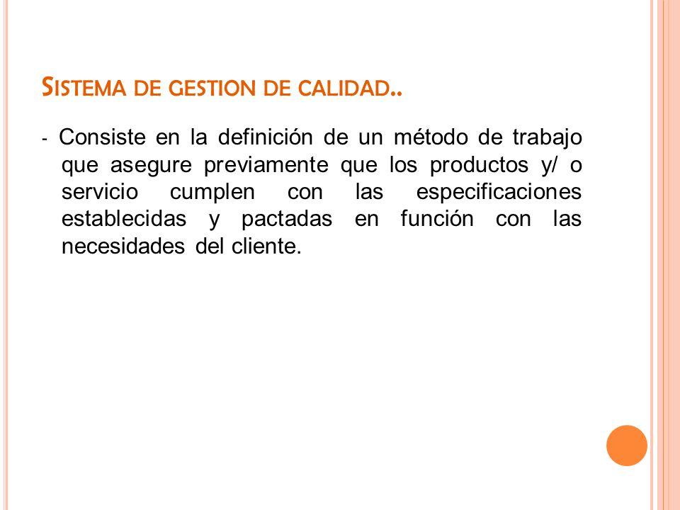 S ISTEMA DE GESTION DE CALIDAD.. - Consiste en la definición de un método de trabajo que asegure previamente que los productos y/ o servicio cumplen c