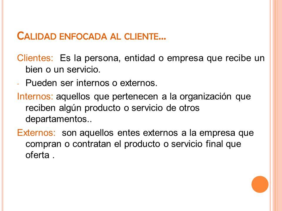 C ALIDAD ENFOCADA AL CLIENTE … Clientes: Es la persona, entidad o empresa que recibe un bien o un servicio. - Pueden ser internos o externos. Internos