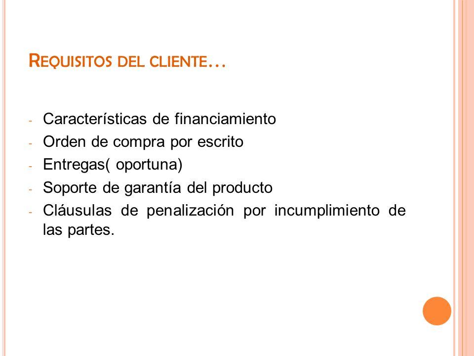 R EQUISITOS DEL CLIENTE … - Características de financiamiento - Orden de compra por escrito - Entregas( oportuna) - Soporte de garantía del producto -