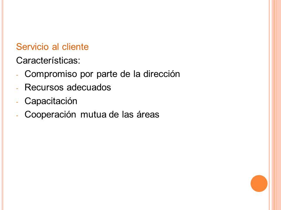 Servicio al cliente Características: - Compromiso por parte de la dirección - Recursos adecuados - Capacitación - Cooperación mutua de las áreas