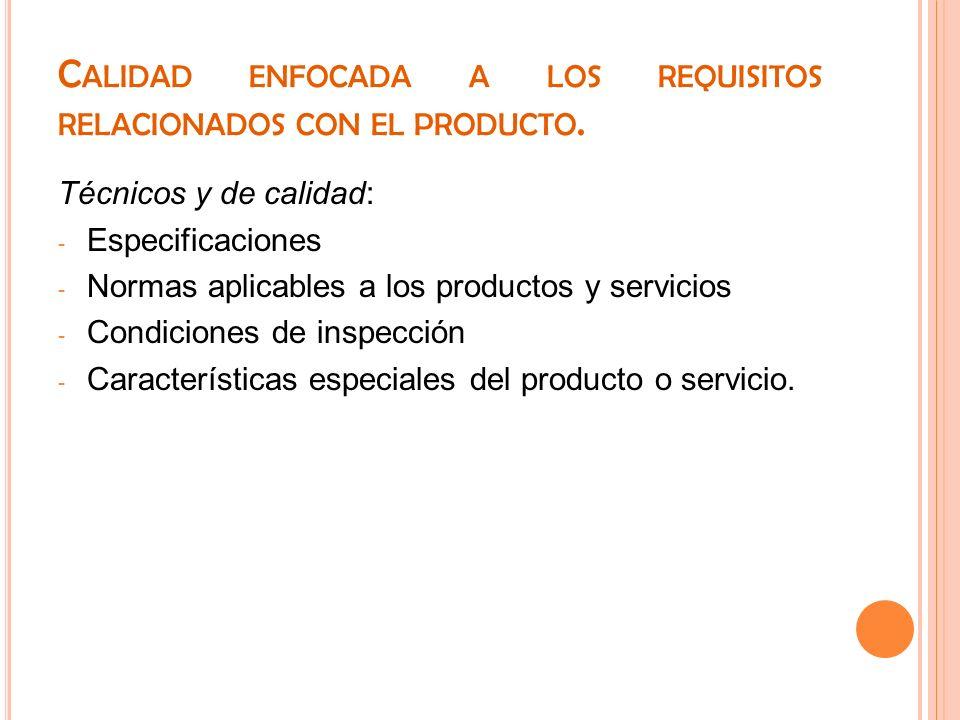 C ALIDAD ENFOCADA A LOS REQUISITOS RELACIONADOS CON EL PRODUCTO. Técnicos y de calidad: - Especificaciones - Normas aplicables a los productos y servi