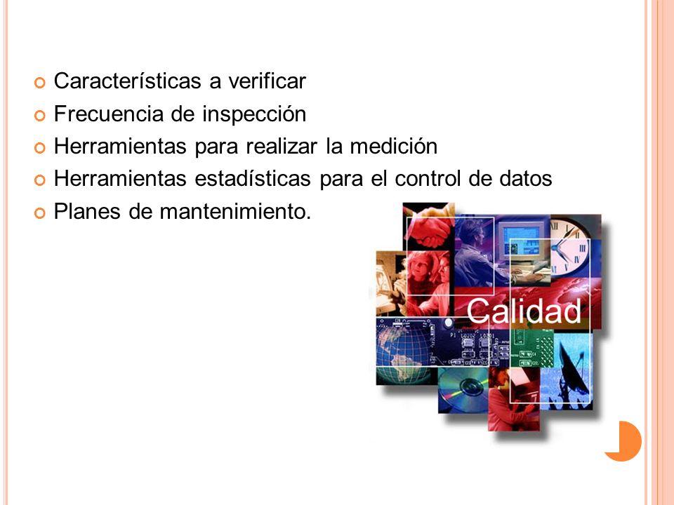 Características a verificar Frecuencia de inspección Herramientas para realizar la medición Herramientas estadísticas para el control de datos Planes