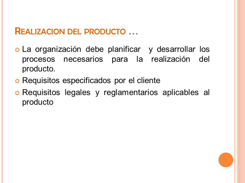R EALIZACION DEL PRODUCTO … La organización debe planificar y desarrollar los procesos necesarios para la realización del producto. Requisitos especif