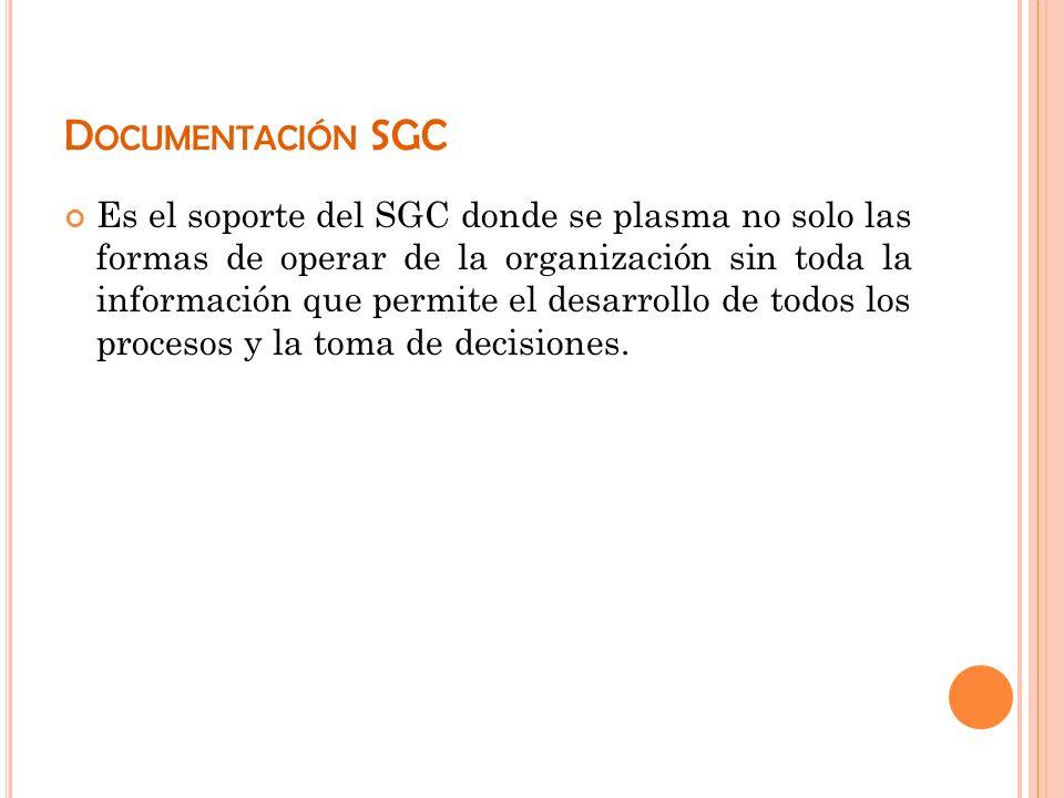 D OCUMENTACIÓN SGC Es el soporte del SGC donde se plasma no solo las formas de operar de la organización sin toda la información que permite el desarr