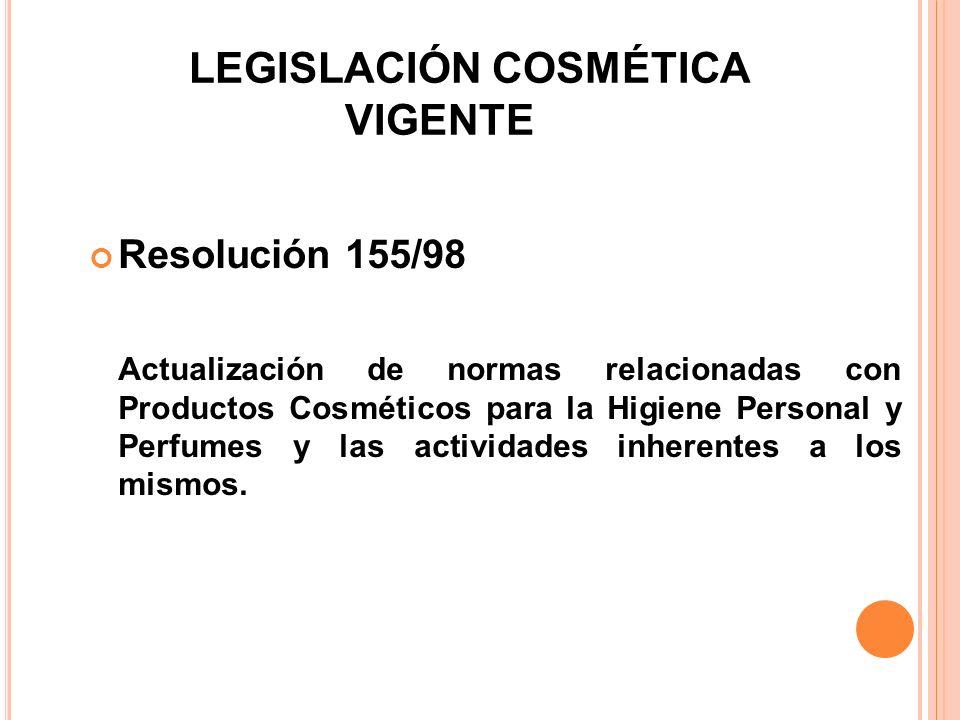 LEGISLACIÓN COSMÉTICA VIGENTE Resolución 155/98 Actualización de normas relacionadas con Productos Cosméticos para la Higiene Personal y Perfumes y la