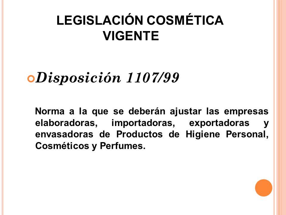 LEGISLACIÓN COSMÉTICA VIGENTE Disposición 1107/99 Norma a la que se deberán ajustar las empresas elaboradoras, importadoras, exportadoras y envasadora