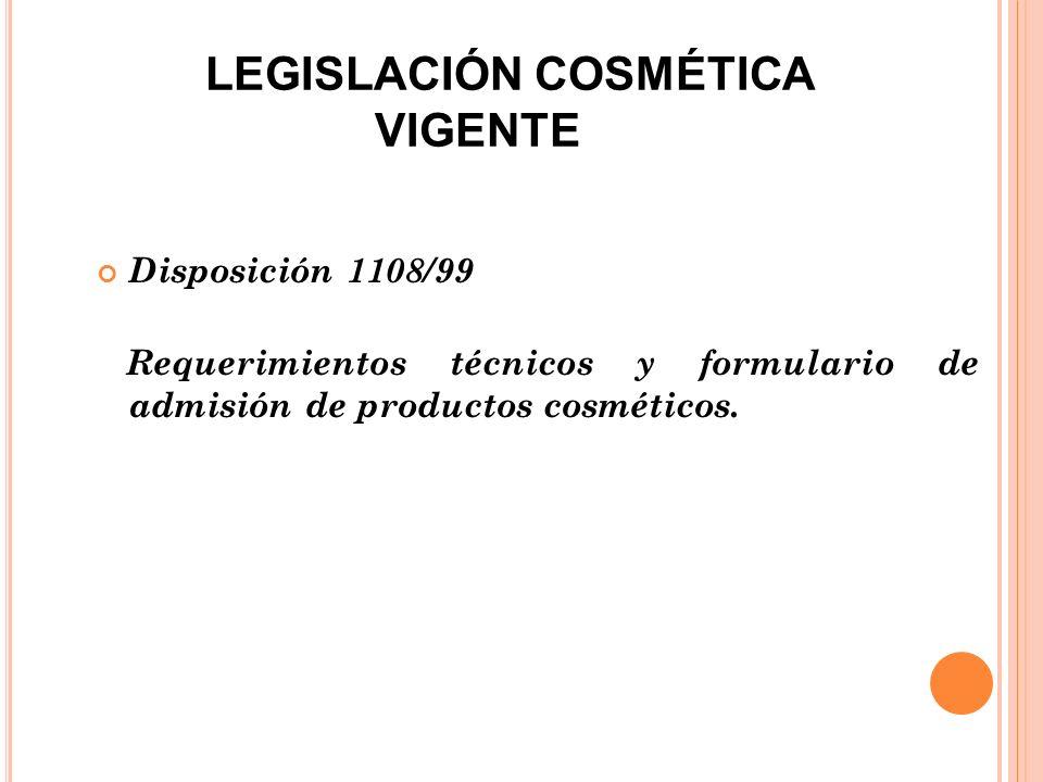 LEGISLACIÓN COSMÉTICA VIGENTE Disposición 1108/99 Requerimientos técnicos y formulario de admisión de productos cosméticos.