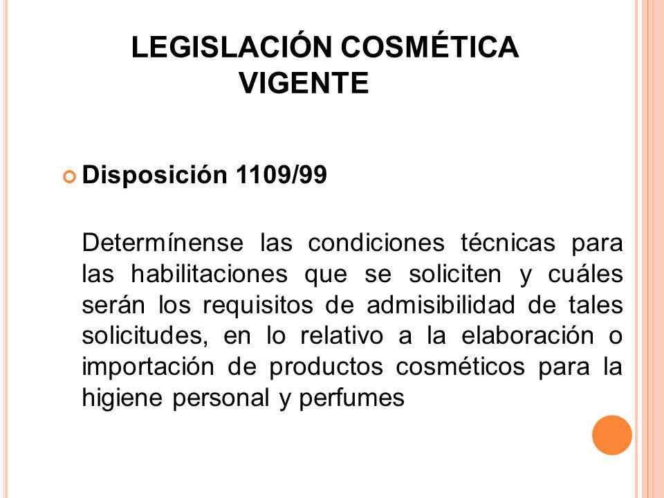 LEGISLACIÓN COSMÉTICA VIGENTE Disposición 1109/99 Determínense las condiciones técnicas para las habilitaciones que se soliciten y cuáles serán los re