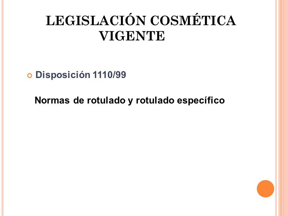 LEGISLACIÓN COSMÉTICA VIGENTE Disposición 1110/99 Normas de rotulado y rotulado específico