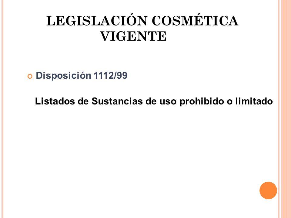 LEGISLACIÓN COSMÉTICA VIGENTE Disposición 1112/99 Listados de Sustancias de uso prohibido o limitado