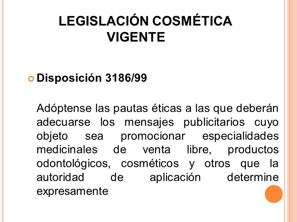 LEGISLACIÓN COSMÉTICA VIGENTE Disposición 3186/99 Adóptense las pautas éticas a las que deberán adecuarse los mensajes publicitarios cuyo objeto sea p
