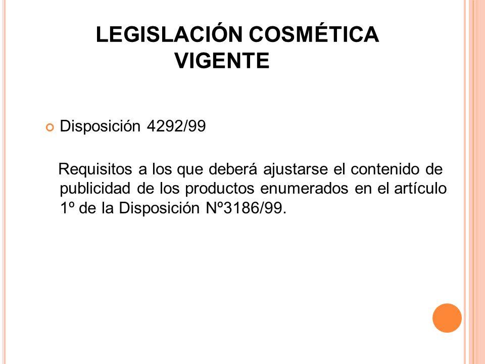 LEGISLACIÓN COSMÉTICA VIGENTE Disposición 4292/99 Requisitos a los que deberá ajustarse el contenido de publicidad de los productos enumerados en el a