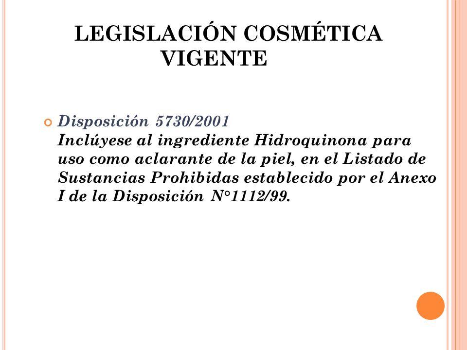 LEGISLACIÓN COSMÉTICA VIGENTE Disposición 5730/2001 Inclúyese al ingrediente Hidroquinona para uso como aclarante de la piel, en el Listado de Sustanc