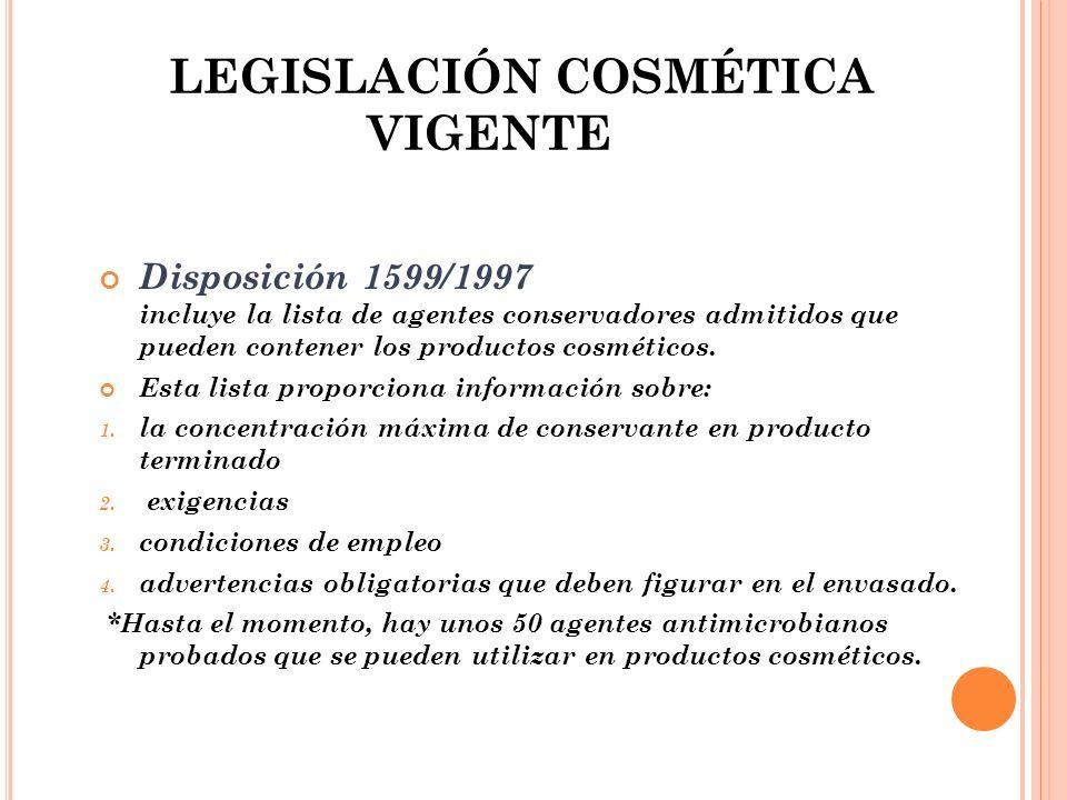 LEGISLACIÓN COSMÉTICA VIGENTE Disposición 1599/1997 incluye la lista de agentes conservadores admitidos que pueden contener los productos cosméticos.