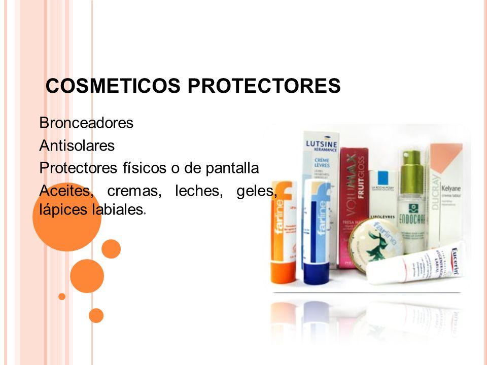 COSMETICOS PROTECTORES Bronceadores Antisolares Protectores físicos o de pantalla Aceites, cremas, leches, geles, lápices labiales.