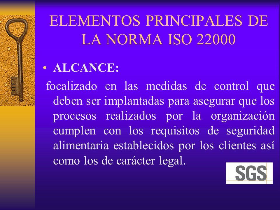 ELEMENTOS PRINCIPALES DE LA NORMA ISO 22000 ALCANCE: focalizado en las medidas de control que deben ser implantadas para asegurar que los procesos rea
