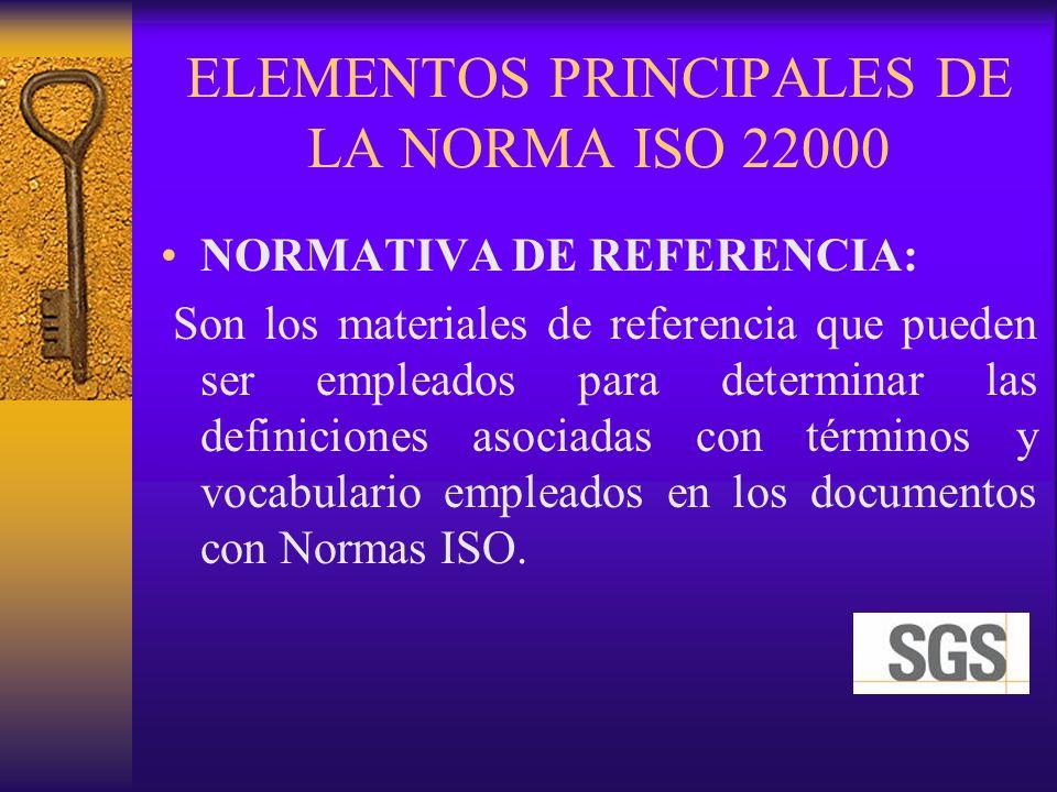 ELEMENTOS PRINCIPALES DE LA NORMA ISO 22000 NORMATIVA DE REFERENCIA: Son los materiales de referencia que pueden ser empleados para determinar las def